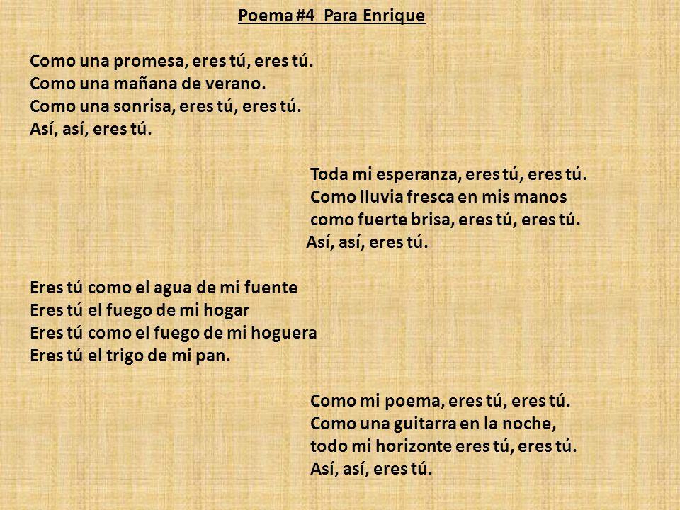 Poema #4 Para Enrique Como una promesa, eres tú, eres tú. Como una mañana de verano. Como una sonrisa, eres tú, eres tú. Así, así, eres tú. Toda mi es