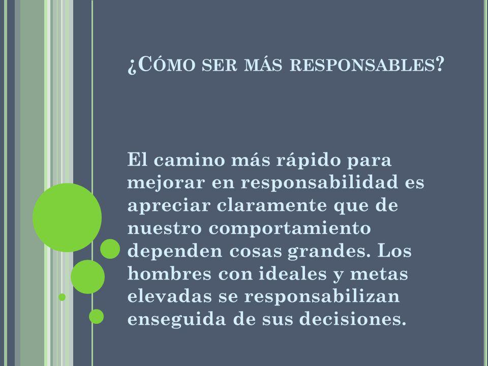 ¿C ÓMO SER MÁS RESPONSABLES ? El camino más rápido para mejorar en responsabilidad es apreciar claramente que de nuestro comportamiento dependen cosas