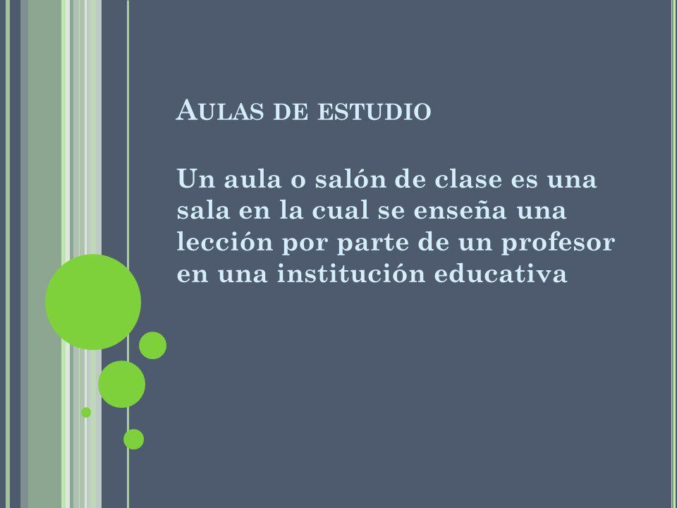 A ULAS DE ESTUDIO Un aula o salón de clase es una sala en la cual se enseña una lección por parte de un profesor en una institución educativa