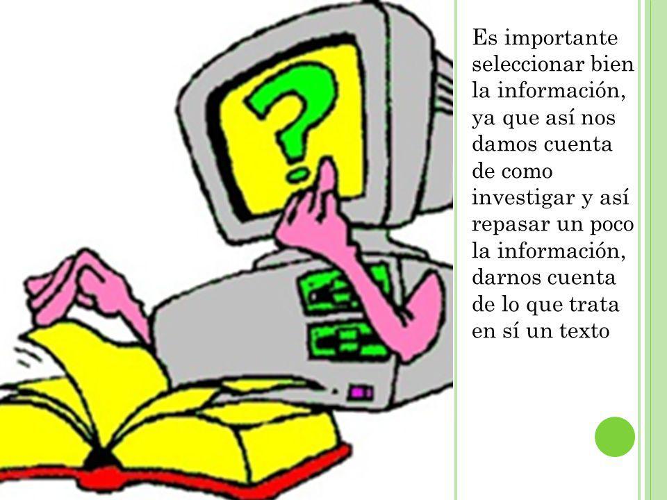 Es importante seleccionar bien la información, ya que así nos damos cuenta de como investigar y así repasar un poco la información, darnos cuenta de l