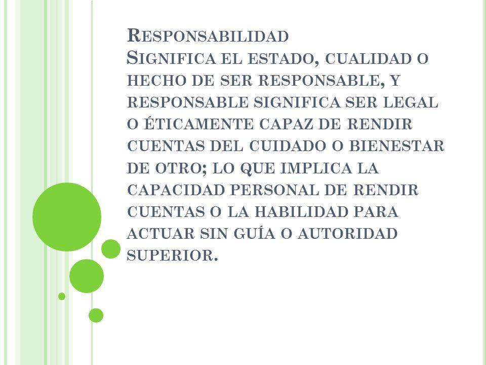 R ESPONSABILIDAD S IGNIFICA EL ESTADO, CUALIDAD O HECHO DE SER RESPONSABLE, Y RESPONSABLE SIGNIFICA SER LEGAL O ÉTICAMENTE CAPAZ DE RENDIR CUENTAS DEL