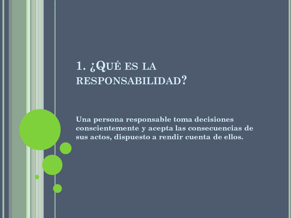 1. ¿Q UÉ ES LA RESPONSABILIDAD ? Una persona responsable toma decisiones conscientemente y acepta las consecuencias de sus actos, dispuesto a rendir c