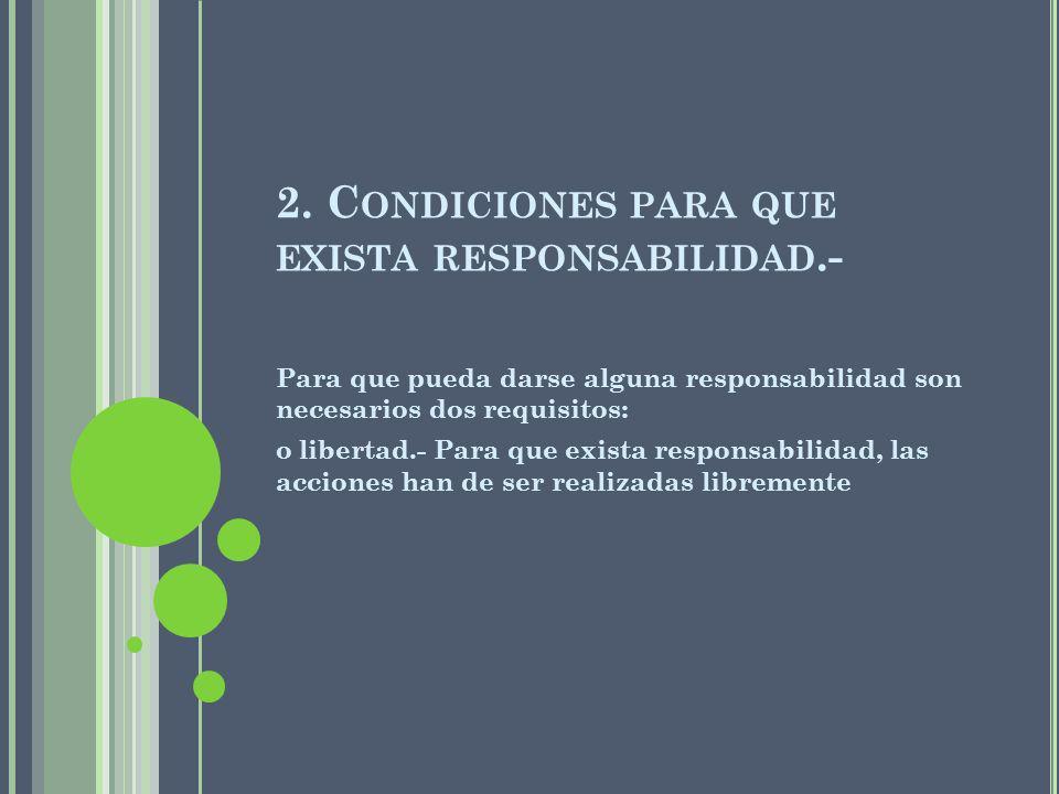 2. C ONDICIONES PARA QUE EXISTA RESPONSABILIDAD.- Para que pueda darse alguna responsabilidad son necesarios dos requisitos: o libertad.- Para que exi