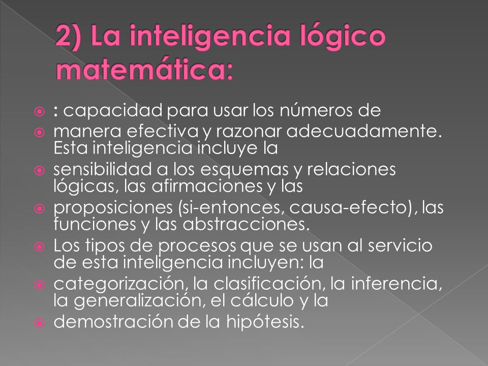 : capacidad para usar los números de manera efectiva y razonar adecuadamente. Esta inteligencia incluye la sensibilidad a los esquemas y relaciones ló