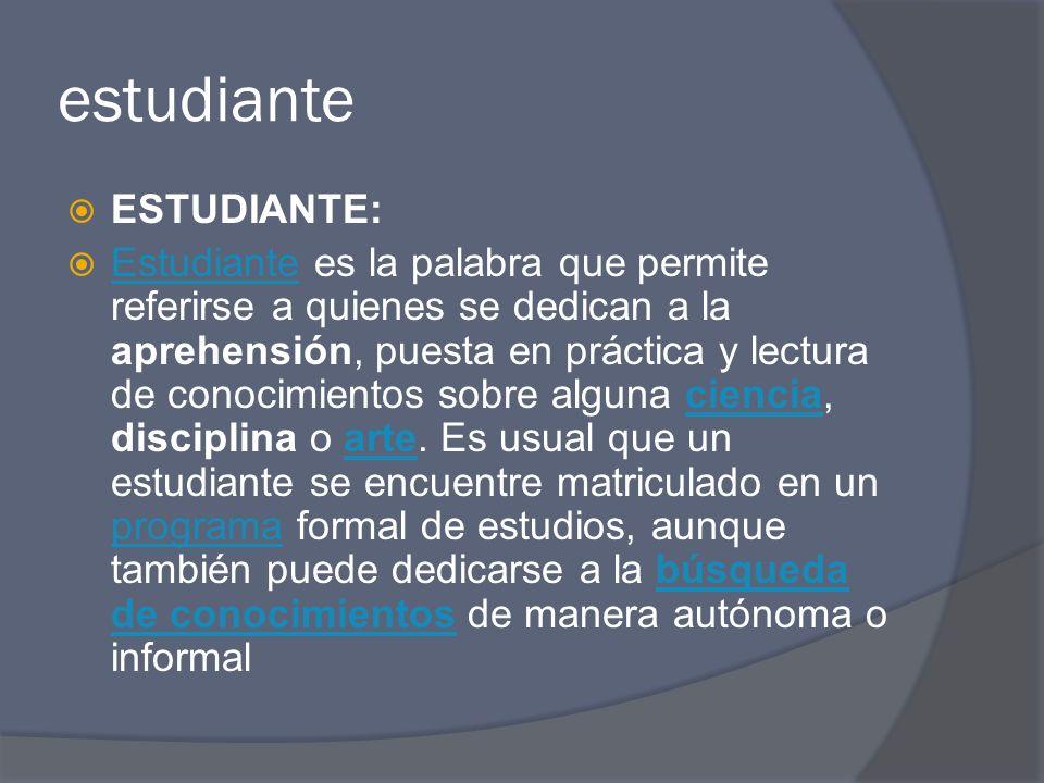 estudiante ESTUDIANTE: Estudiante es la palabra que permite referirse a quienes se dedican a la aprehensión, puesta en práctica y lectura de conocimie