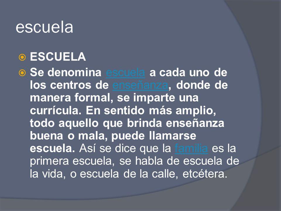 escuela ESCUELA Se denomina escuela a cada uno de los centros de enseñanza, donde de manera formal, se imparte una currícula. En sentido más amplio, t