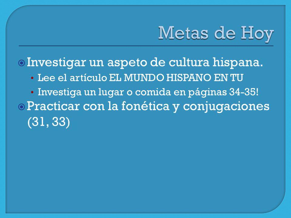 Investigar un aspeto de cultura hispana. Lee el artículo EL MUNDO HISPANO EN TU Investiga un lugar o comida en páginas 34-35! Practicar con la fonétic