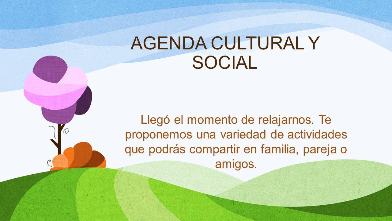 AGENDA CULTURAL Y SOCIAL Llegó el momento de relajarnos. Te proponemos una variedad de actividades que podrás compartir en familia, pareja o amigos.
