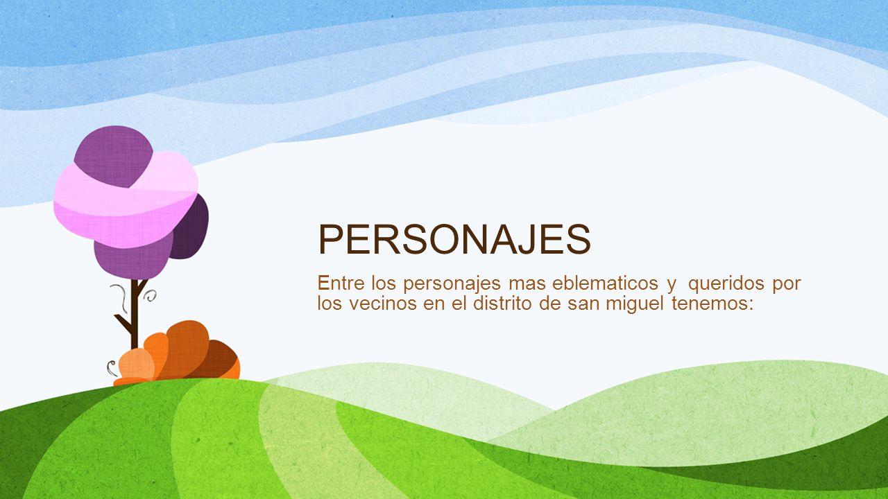 PERSONAJES Entre los personajes mas eblematicos y queridos por los vecinos en el distrito de san miguel tenemos: