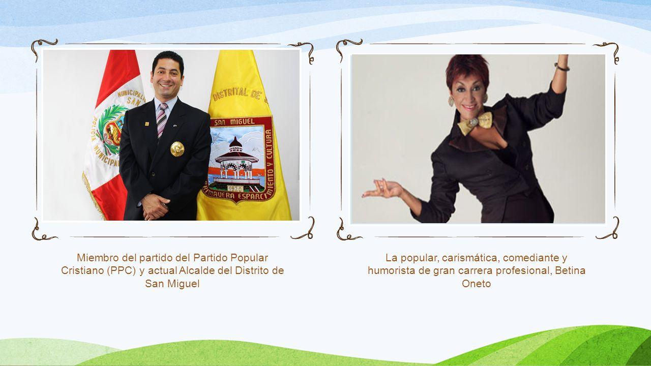 Miembro del partido del Partido Popular Cristiano (PPC) y actual Alcalde del Distrito de San Miguel La popular, carismática, comediante y humorista de gran carrera profesional, Betina Oneto