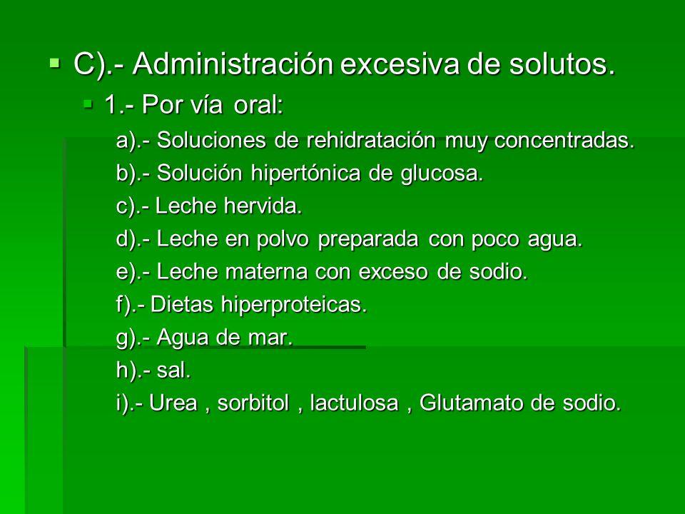 C).- Administración excesiva de solutos. C).- Administración excesiva de solutos. 1.- Por vía oral: 1.- Por vía oral: a).- Soluciones de rehidratación