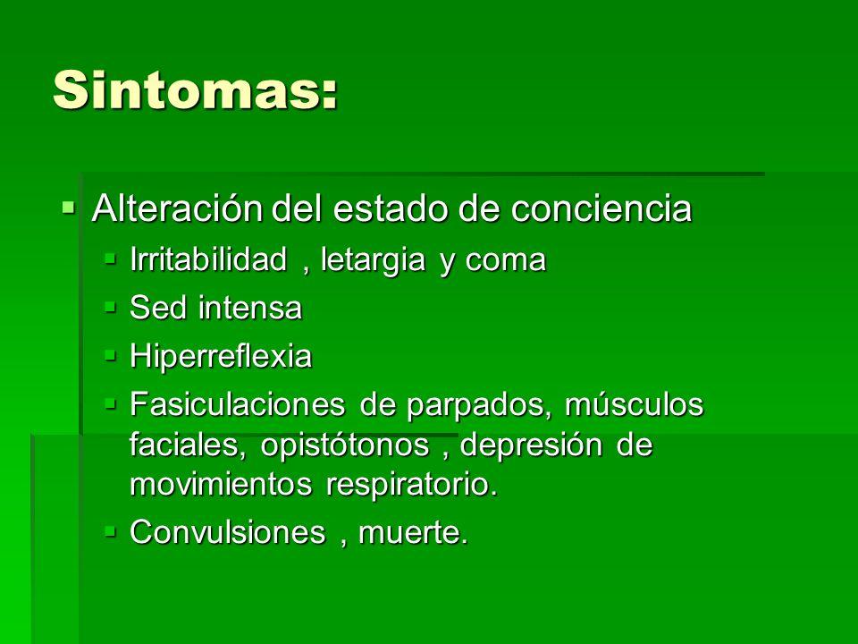Sintomas: Alteración del estado de conciencia Alteración del estado de conciencia Irritabilidad, letargia y coma Irritabilidad, letargia y coma Sed intensa Sed intensa Hiperreflexia Hiperreflexia Fasiculaciones de parpados, músculos faciales, opistótonos, depresión de movimientos respiratorio.