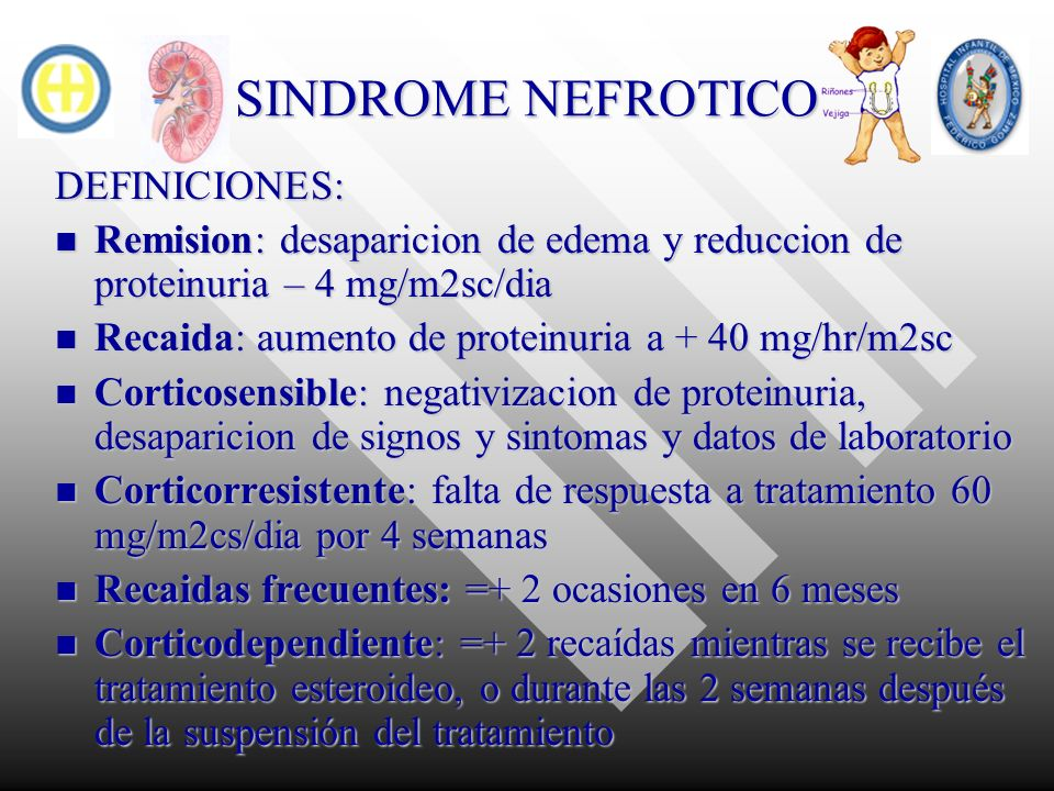 SINDROME NEFROTICO DEFINICIONES: Remision: desaparicion de edema y reduccion de proteinuria – 4 mg/m2sc/dia Remision: desaparicion de edema y reduccio