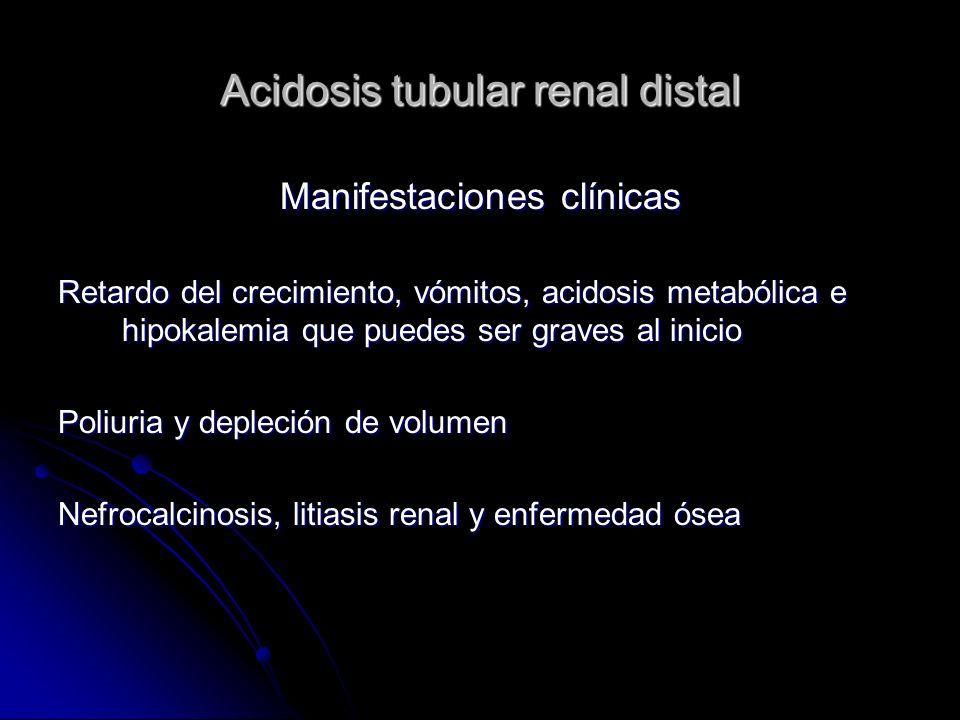 Acidosis tubular renal distal Manifestaciones clínicas Retardo del crecimiento, vómitos, acidosis metabólica e hipokalemia que puedes ser graves al inicio Poliuria y depleción de volumen Nefrocalcinosis, litiasis renal y enfermedad ósea