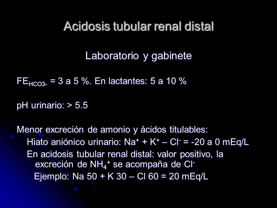 Acidosis tubular renal distal Laboratorio y gabinete FE HCO3- = 3 a 5 %.