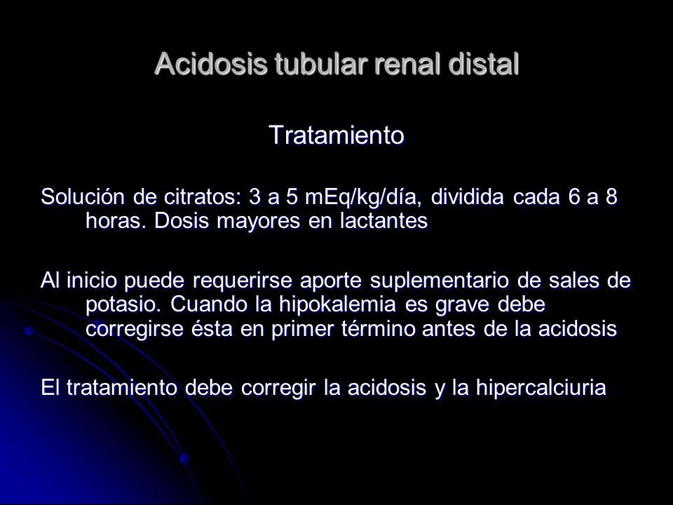 Acidosis tubular renal distal Tratamiento Solución de citratos: 3 a 5 mEq/kg/día, dividida cada 6 a 8 horas.