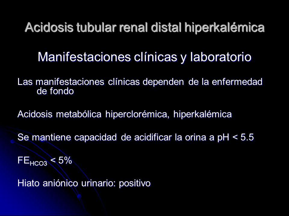 Acidosis tubular renal distal hiperkalémica Manifestaciones clínicas y laboratorio Las manifestaciones clínicas dependen de la enfermedad de fondo Acidosis metabólica hiperclorémica, hiperkalémica Se mantiene capacidad de acidificar la orina a pH < 5.5 FE HCO3 < 5% Hiato aniónico urinario: positivo