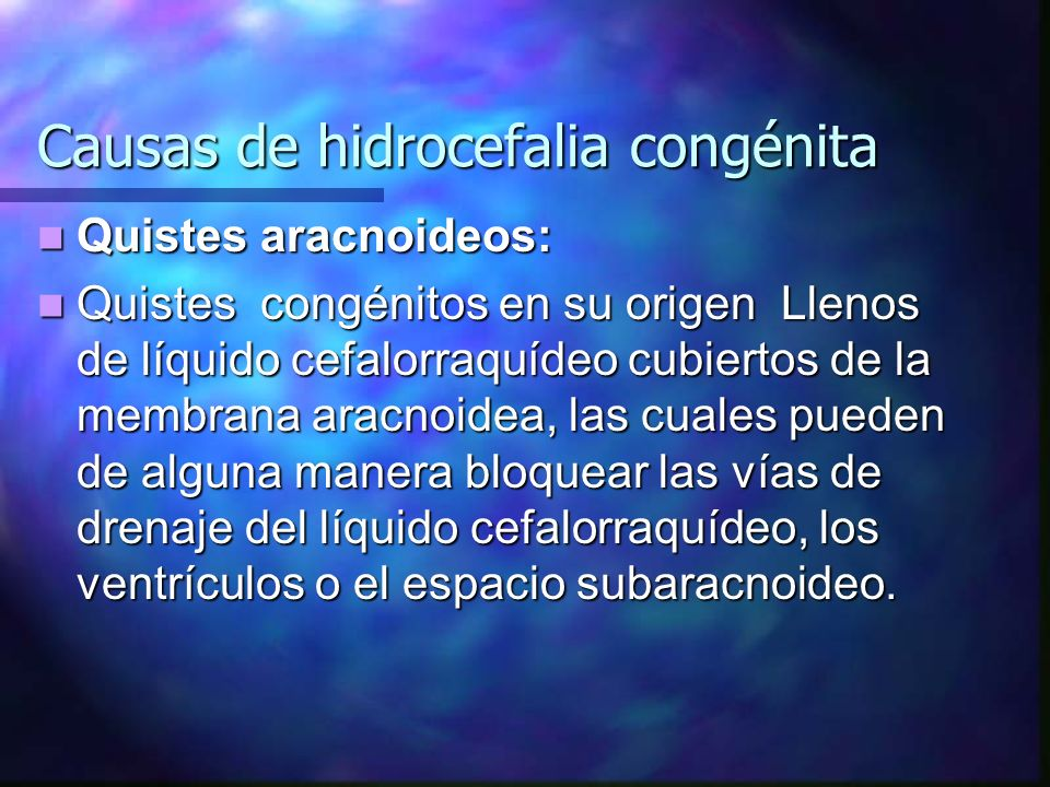 Causas de hidrocefalia congénita Quistes aracnoideos: Quistes aracnoideos: Quistes congénitos en su origen Llenos de líquido cefalorraquídeo cubiertos
