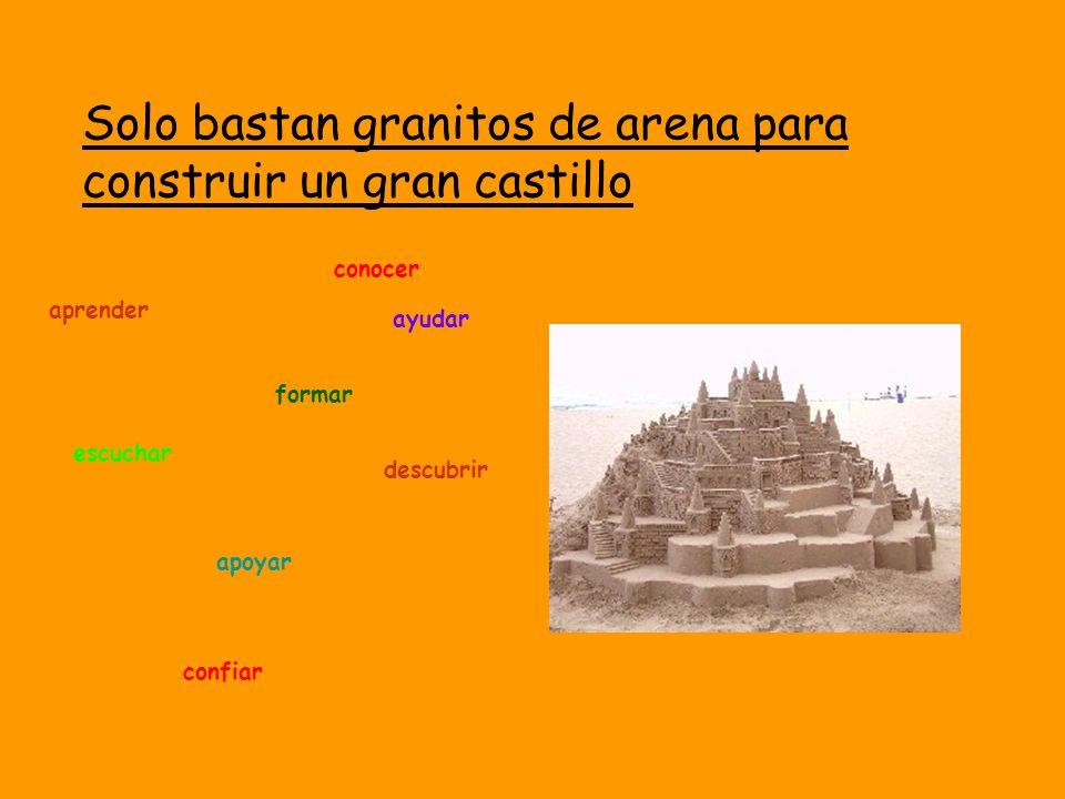 ayudar aceptar conocer aprender formar escuchar descubrir apoyar Solo bastan granitos de arena para construir un gran castillo confiar
