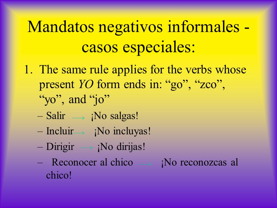 Mandatos negativos informales - casos especiales: 1.The same rule applies for the verbs whose present YO form ends in: go, zco, yo, and jo –Salir ¡No