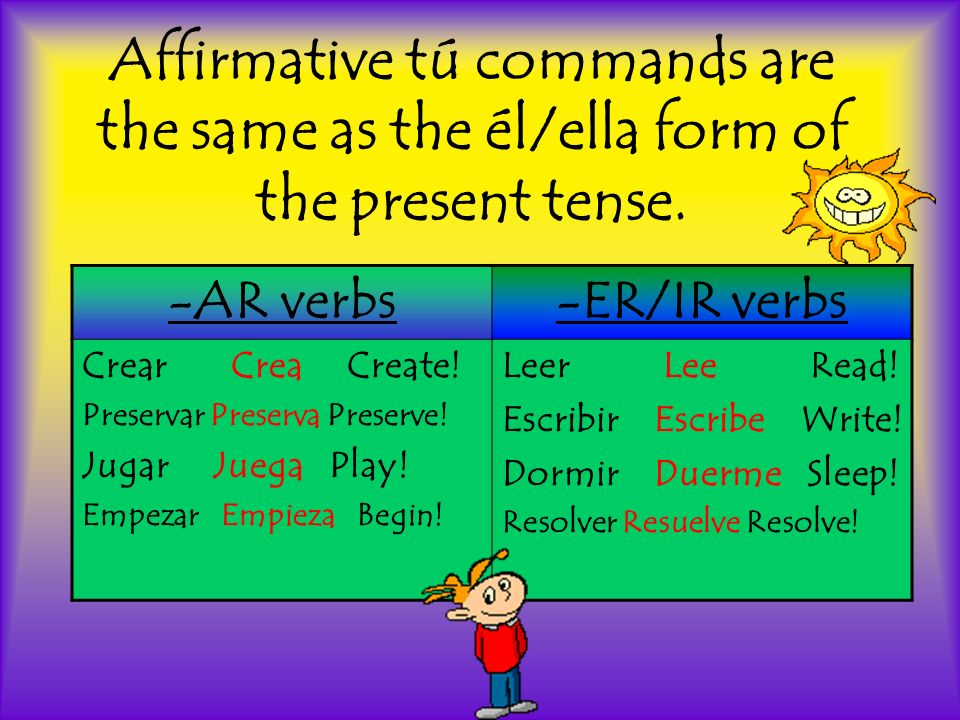 Affirmative tú commands are the same as the él/ella form of the present tense. -AR verbs-ER/IR verbs Crear Crea Create! Preservar Preserva Preserve! J