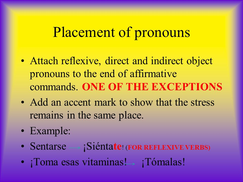 Placement of pronouns Attach reflexive, direct and indirect object pronouns to the end of affirmative commands. ONE OF THE EXCEPTIONS Add an accent ma