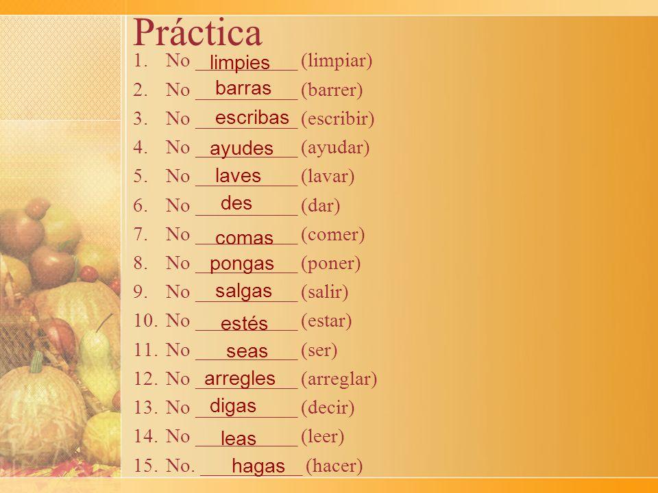 Práctica 1.No __________ (limpiar) 2.No __________ (barrer) 3.No __________ (escribir) 4.No __________ (ayudar) 5.No __________ (lavar) 6.No _________