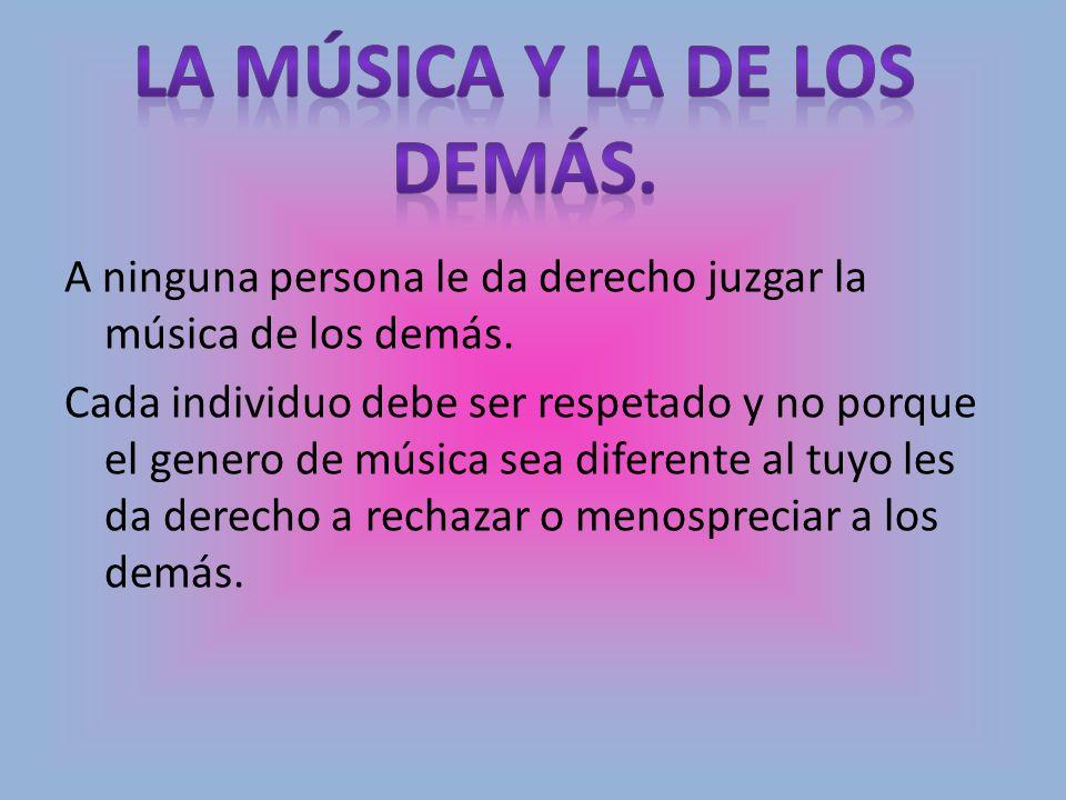 A ninguna persona le da derecho juzgar la música de los demás. Cada individuo debe ser respetado y no porque el genero de música sea diferente al tuyo