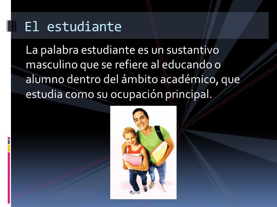 La palabra estudiante es un sustantivo masculino que se refiere al educando o alumno dentro del ámbito académico, que estudia como su ocupación princi