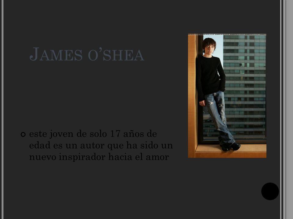 J AMES O SHEA este joven de solo 17 años de edad es un autor que ha sido un nuevo inspirador hacia el amor