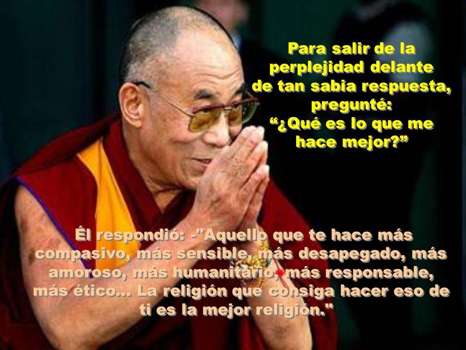 Esperaba que dijera: El budismo tibetano o las religiones orientales, mucho más antiguas que el cristianismo... El Dalai Lama hizo una pequeña pausa, sonrió, me miró fijamente a los ojos -Lo que me desconcertó un poco porque yo sabía la malicia contenida en la pregunta Y afirmó: La mejor religión es la que te aproxima más a Dios, al Infinito.