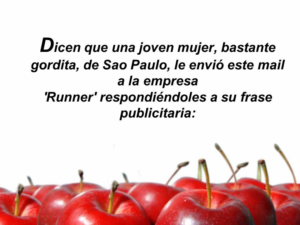D icen que una joven mujer, bastante gordita, de Sao Paulo, le envió este mail a la empresa 'Runner' respondiéndoles a su frase publicitaria: