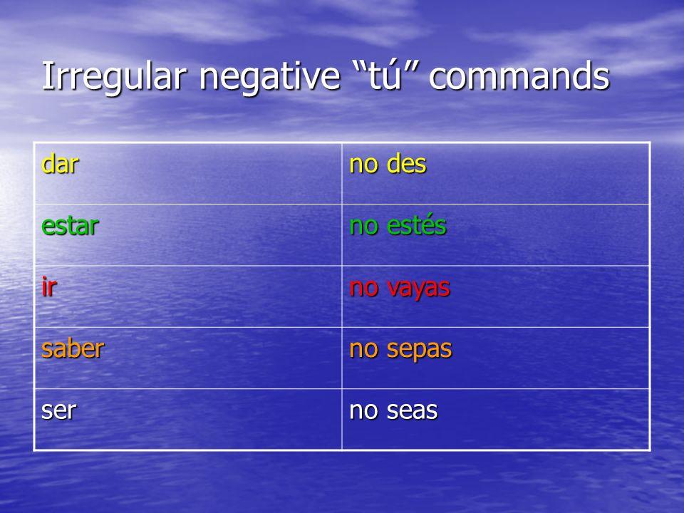 Irregular negative tú commands dar no des estar no estés ir no vayas saber no sepas ser no seas