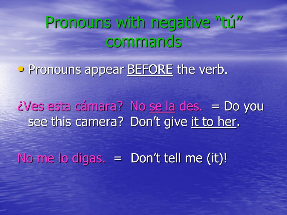 Pronouns with negative tú commands Pronouns appear BEFORE the verb.