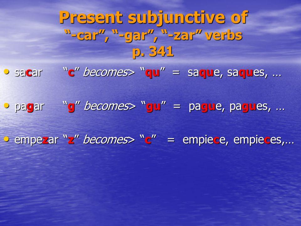 Present subjunctive of -car, -gar, -zar verbs p. 341 sacarc becomes> qu = saque, saques, … sacarc becomes> qu = saque, saques, … pagar g becomes> gu =
