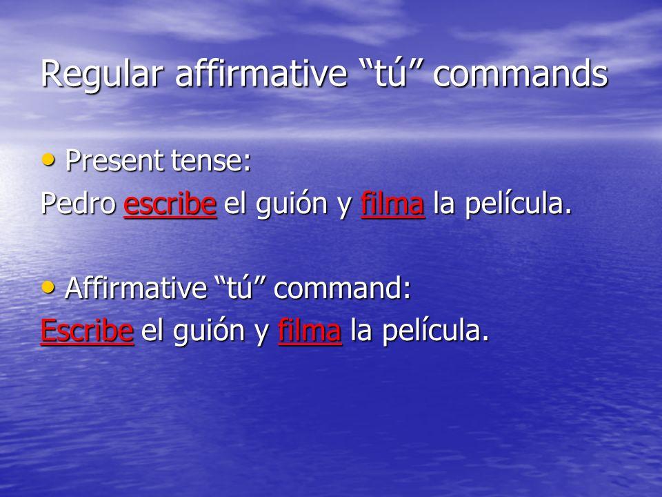 Regular affirmative tú commands Present tense: Present tense: Pedro escribe el guión y filma la película. Affirmative tú command: Affirmative tú comma