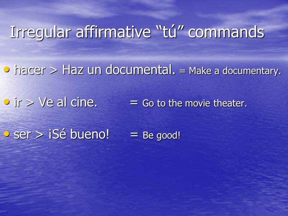 Irregular affirmative tú commands hacer > Haz un documental. = Make a documentary. hacer > Haz un documental. = Make a documentary. ir > Ve al cine. =