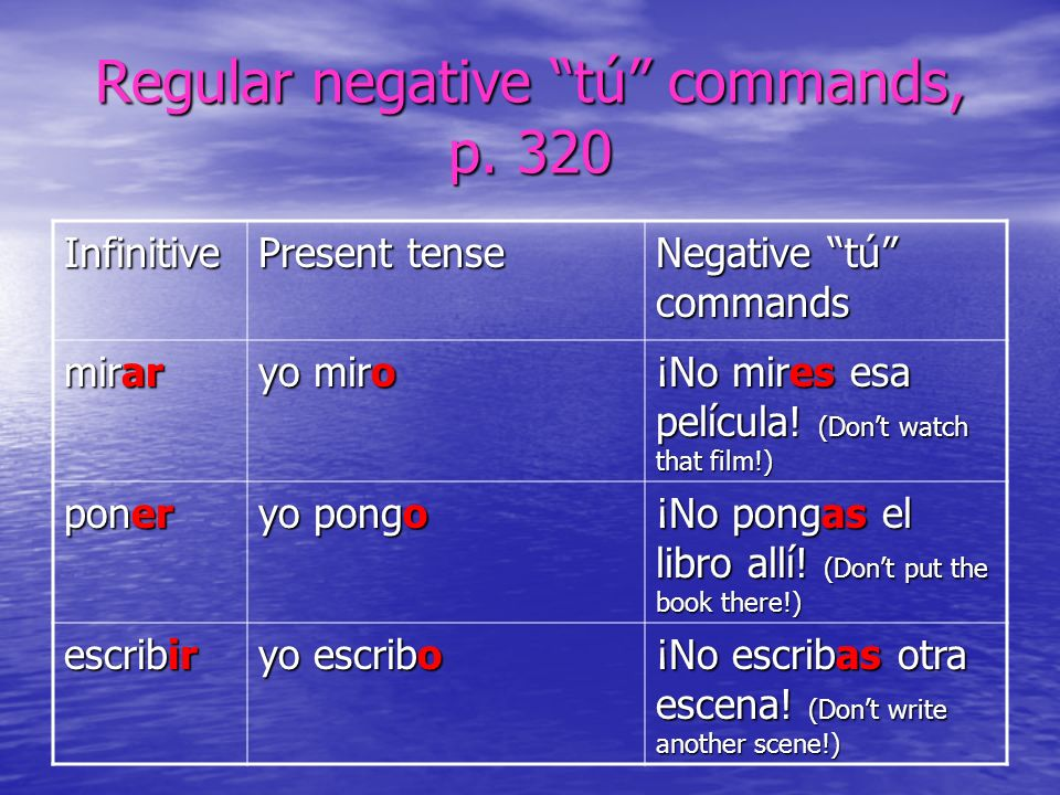 Negative commands with -car, -gar, _zar verbs tocar > no toques (c > qu) tocar > no toques (c > qu) jugar > no juegues (g > gu) jugar > no juegues (g > gu) almorzar > no almuerces (z > c) almorzar > no almuerces (z > c)