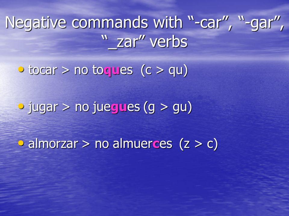 Negative commands with -car, -gar, _zar verbs tocar > no toques (c > qu) tocar > no toques (c > qu) jugar > no juegues (g > gu) jugar > no juegues (g