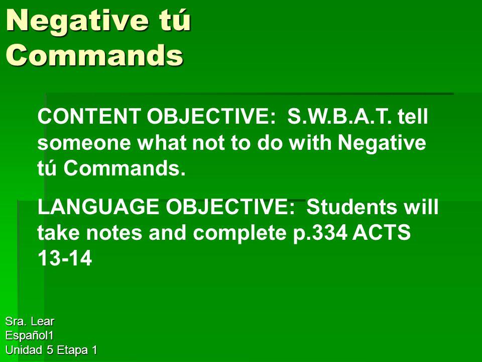 Negative tú Commands Sra. Lear Español1 Unidad 5 Etapa 1 CONTENT OBJECTIVE: S.W.B.A.T.