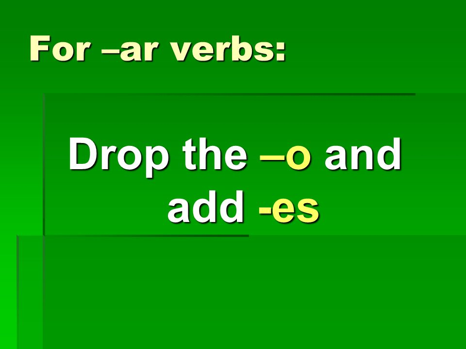 For –er & -ir verbs: Drop the –o and add -as