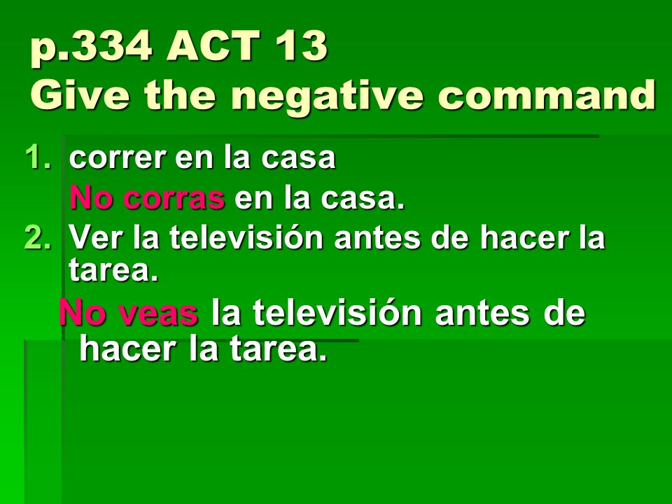 p.334 ACT 13 Give the negative command 1.correr en la casa No corras en la casa.