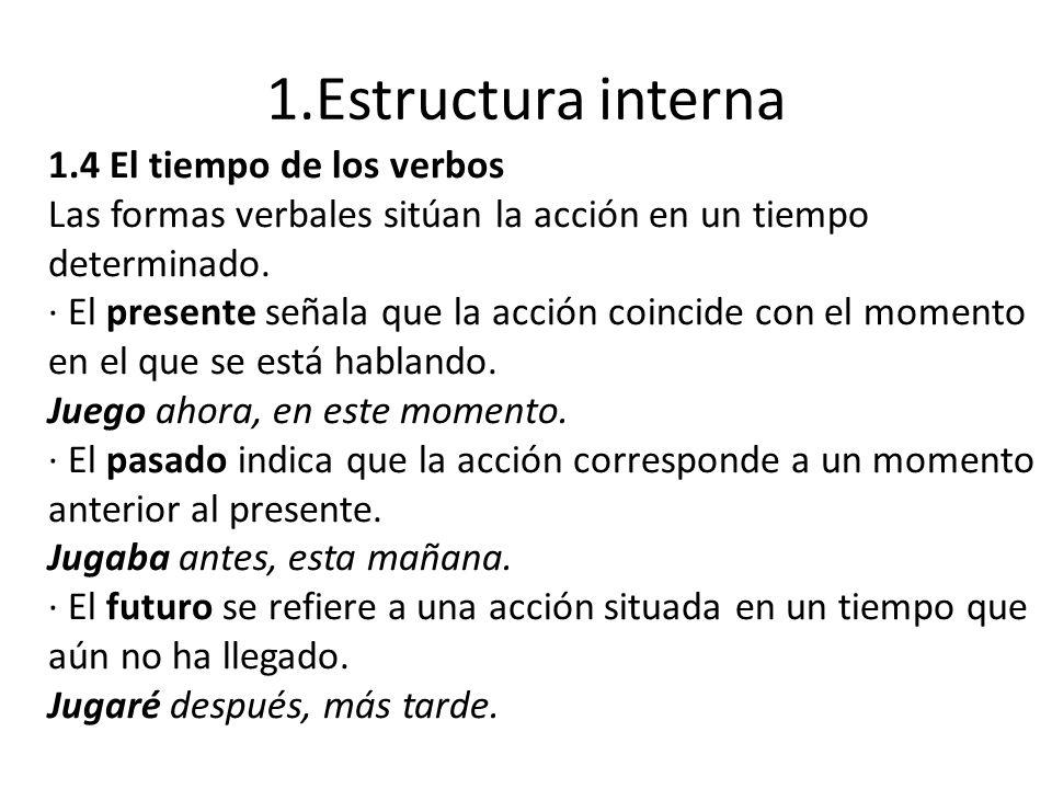 1.Estructura interna 1.4 El tiempo de los verbos Las formas verbales sitúan la acción en un tiempo determinado. · El presente señala que la acción coi