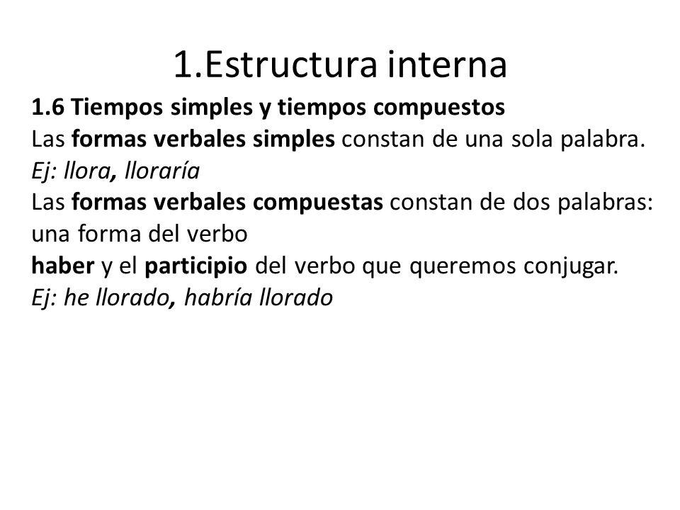 1.Estructura interna 1.6 Tiempos simples y tiempos compuestos Las formas verbales simples constan de una sola palabra. Ej: llora, lloraría Las formas