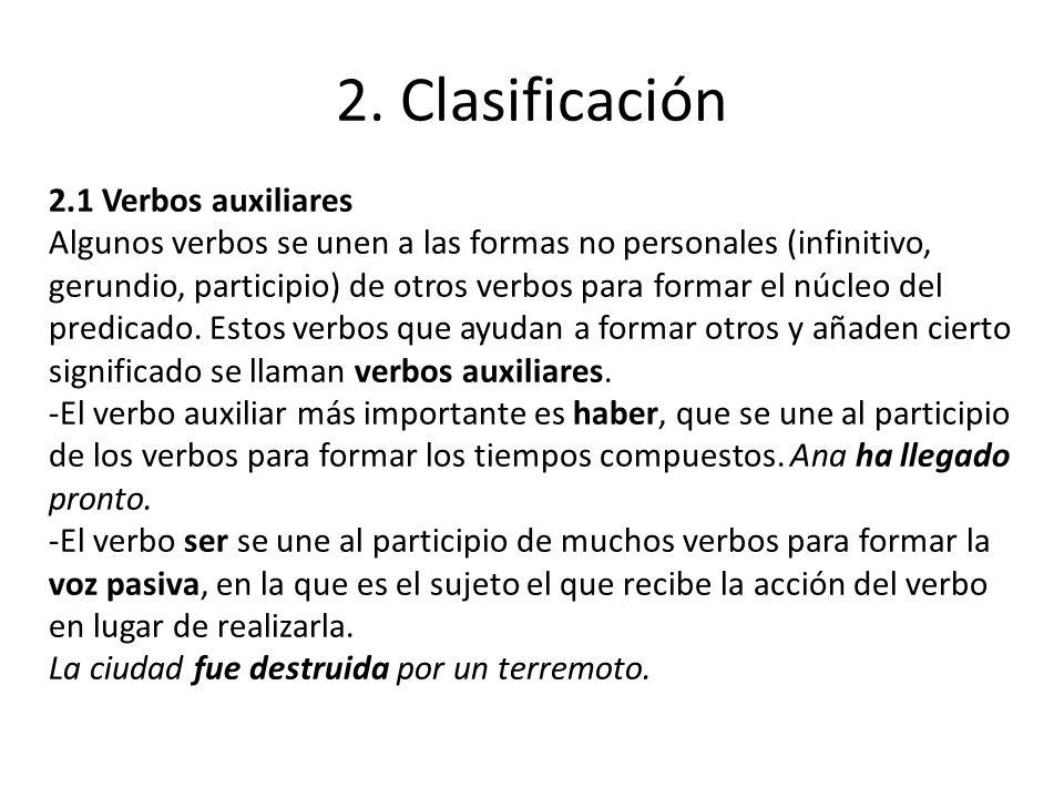2. Clasificación 2.1 Verbos auxiliares Algunos verbos se unen a las formas no personales (infinitivo, gerundio, participio) de otros verbos para forma