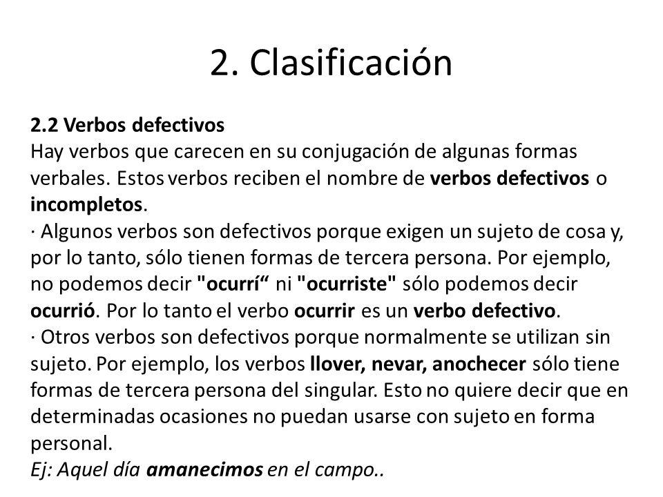 2. Clasificación 2.2 Verbos defectivos Hay verbos que carecen en su conjugación de algunas formas verbales. Estos verbos reciben el nombre de verbos d