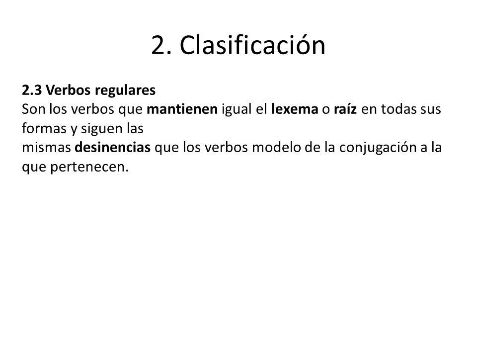 2. Clasificación 2.3 Verbos regulares Son los verbos que mantienen igual el lexema o raíz en todas sus formas y siguen las mismas desinencias que los