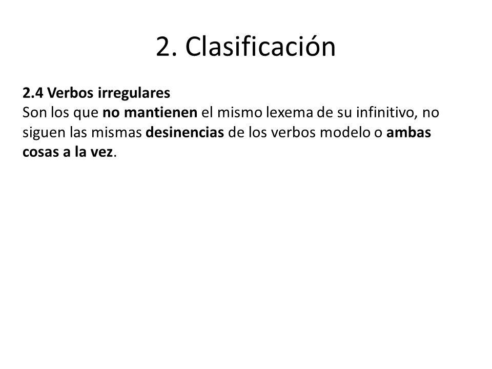 2. Clasificación 2.4 Verbos irregulares Son los que no mantienen el mismo lexema de su infinitivo, no siguen las mismas desinencias de los verbos mode