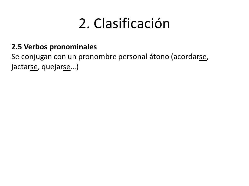 2. Clasificación 2.5 Verbos pronominales Se conjugan con un pronombre personal átono (acordarse, jactarse, quejarse…)