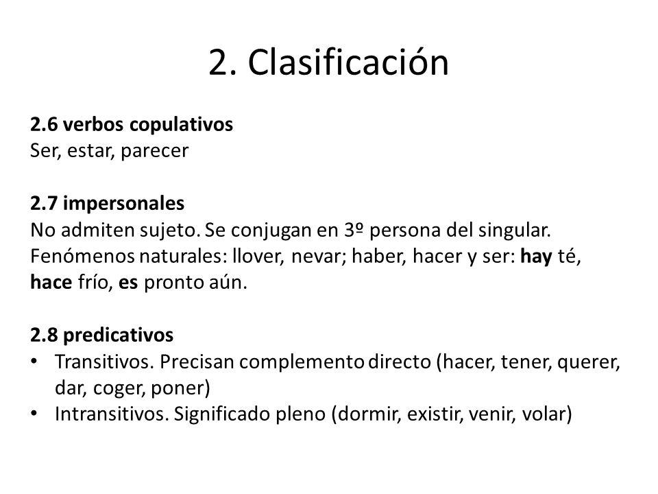 2. Clasificación 2.6 verbos copulativos Ser, estar, parecer 2.7 impersonales No admiten sujeto. Se conjugan en 3º persona del singular. Fenómenos natu